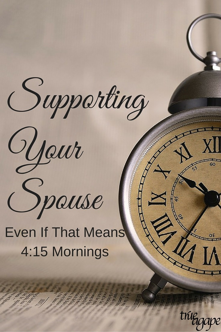 Sometimes supporting our spouse comes in a lot of forms. This is why I chose to support my husband with 4:15am mornings when he asked.
