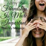 Why My Friendship Is More Important Than My Marriage