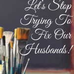 Let's Stop Trying To Fix Our Husbands!